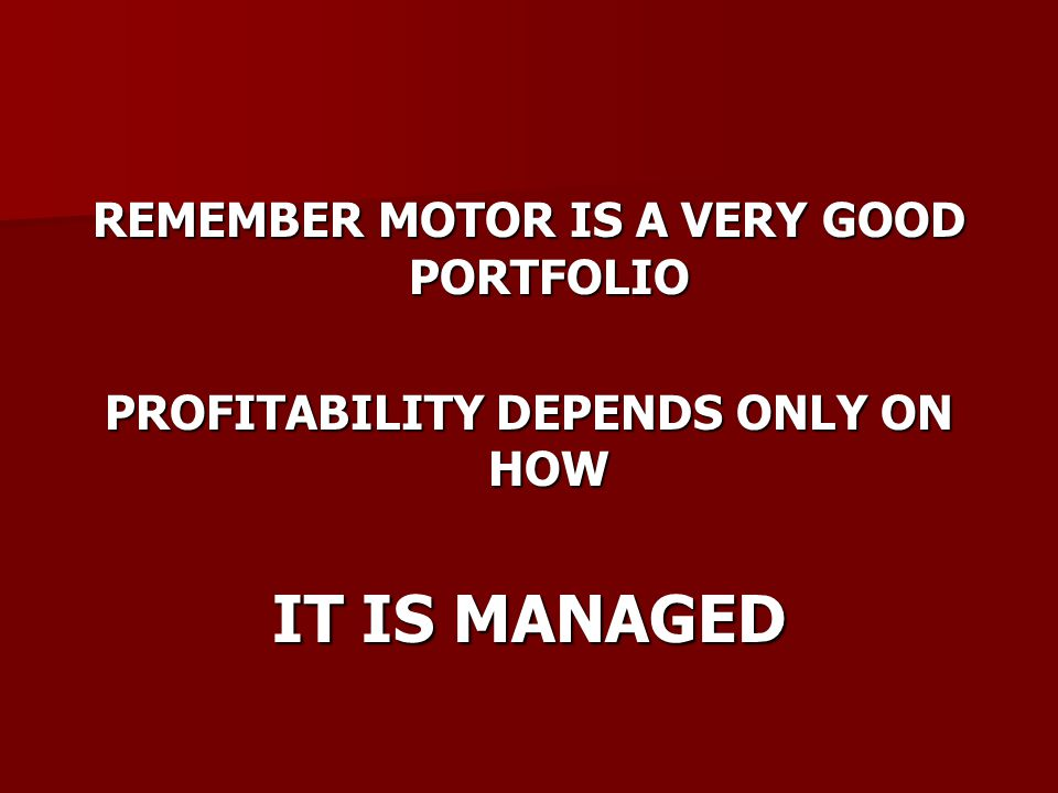 REMEMBER MOTOR IS A VERY GOOD PORTFOLIO PROFITABILITY DEPENDS ONLY ON HOW IT IS MANAGED