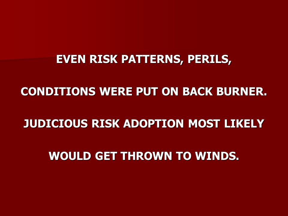 EVEN RISK PATTERNS, PERILS, CONDITIONS WERE PUT ON BACK BURNER.
