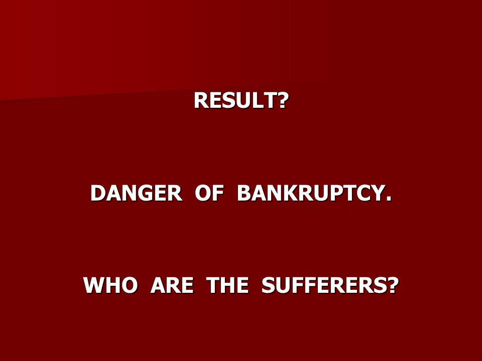 RESULT? DANGER OF BANKRUPTCY. WHO ARE THE SUFFERERS?