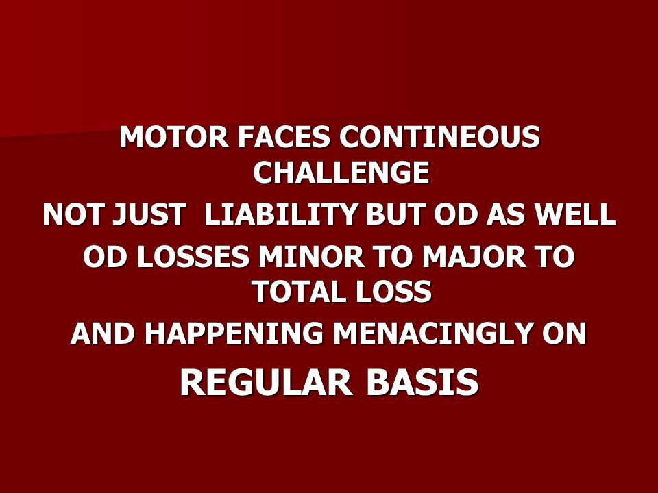 MOTOR FACES CONTINEOUS CHALLENGE NOT JUST LIABILITY BUT OD AS WELL OD LOSSES MINOR TO MAJOR TO TOTAL LOSS AND HAPPENING MENACINGLY ON REGULAR BASIS
