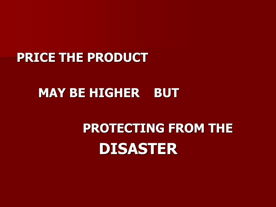 PRICE THE PRODUCT MAY BE HIGHER BUT MAY BE HIGHER BUT PROTECTING FROM THE PROTECTING FROM THEDISASTER