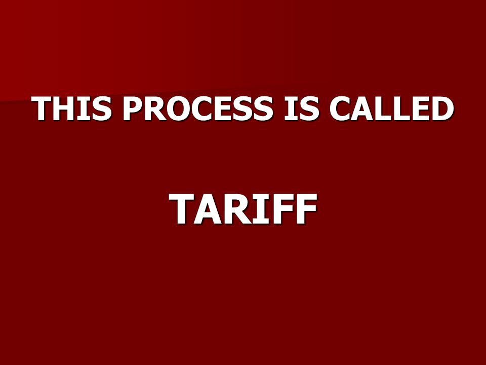 THIS PROCESS IS CALLED TARIFF