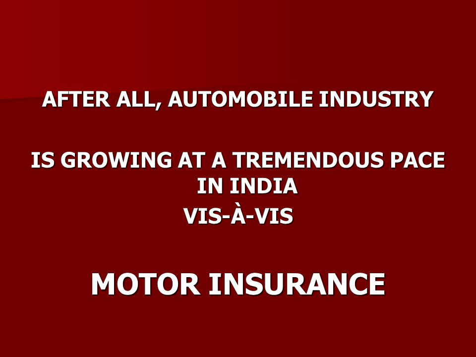 AFTER ALL, AUTOMOBILE INDUSTRY IS GROWING AT A TREMENDOUS PACE IN INDIA VIS-À-VIS MOTOR INSURANCE