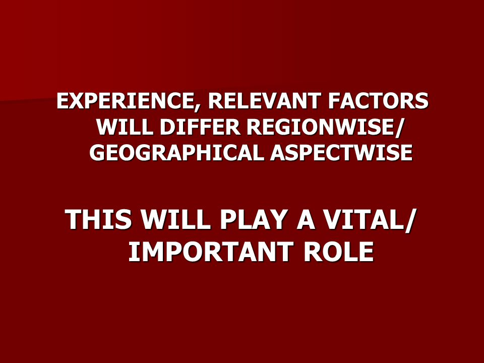 EXPERIENCE, RELEVANT FACTORS WILL DIFFER REGIONWISE/ GEOGRAPHICAL ASPECTWISE THIS WILL PLAY A VITAL/ IMPORTANT ROLE