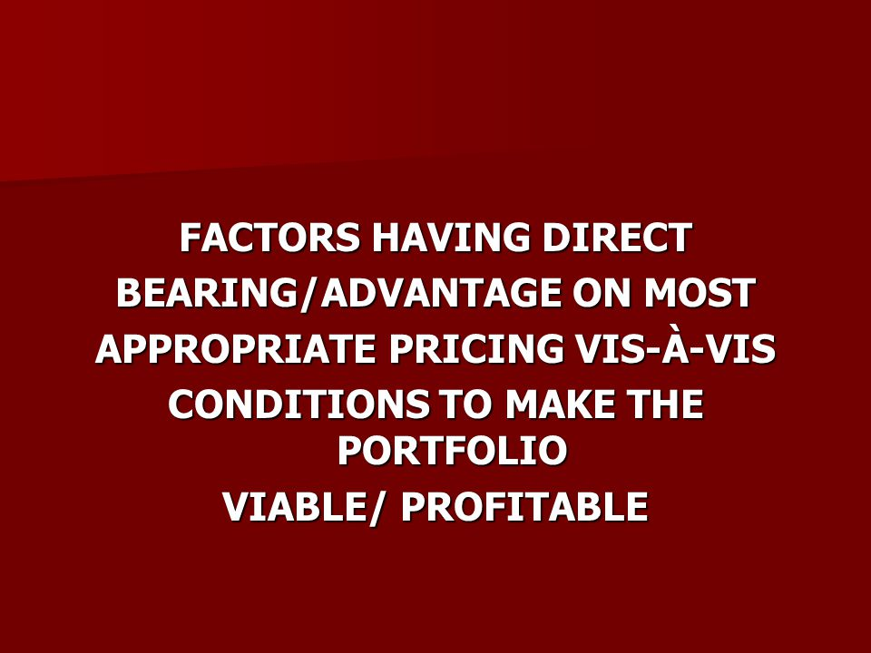 FACTORS HAVING DIRECT BEARING/ADVANTAGE ON MOST APPROPRIATE PRICING VIS-À-VIS CONDITIONS TO MAKE THE PORTFOLIO VIABLE/ PROFITABLE