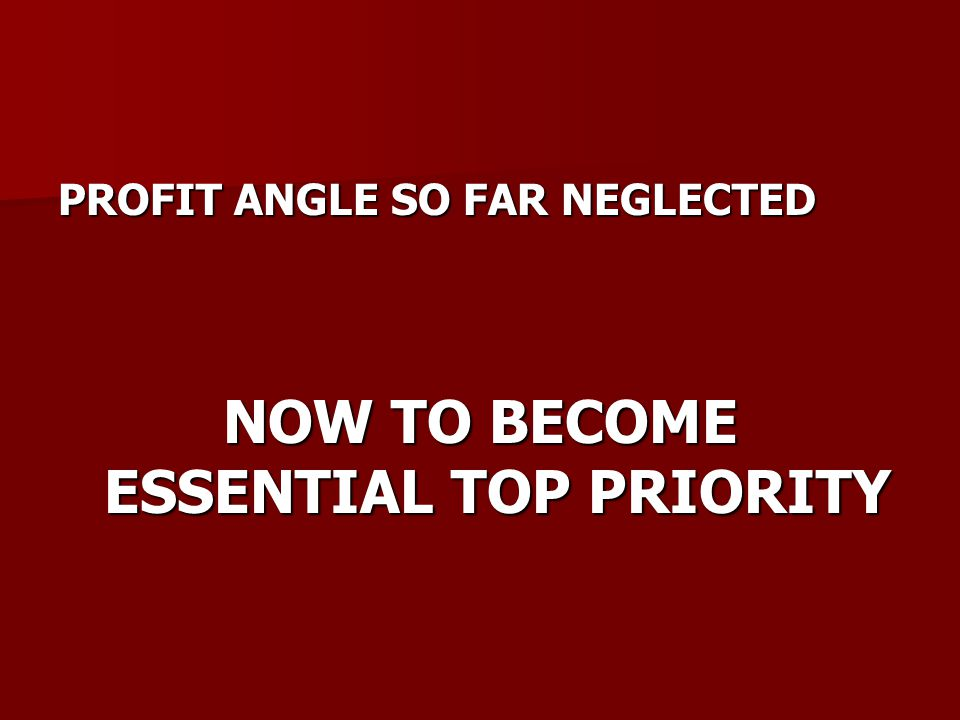 PROFIT ANGLE SO FAR NEGLECTED NOW TO BECOME ESSENTIAL TOP PRIORITY