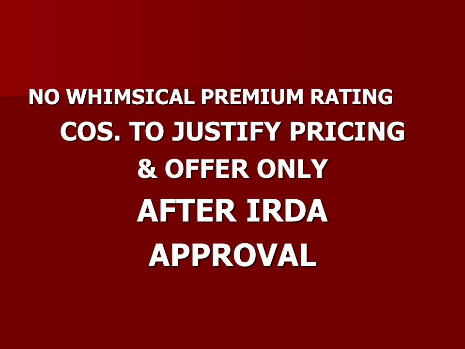 NO WHIMSICAL PREMIUM RATING COS. TO JUSTIFY PRICING & OFFER ONLY AFTER IRDA APPROVAL