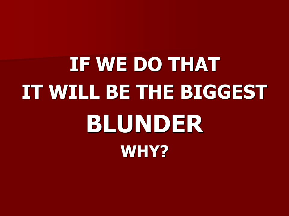 IF WE DO THAT IT WILL BE THE BIGGEST BLUNDERWHY?