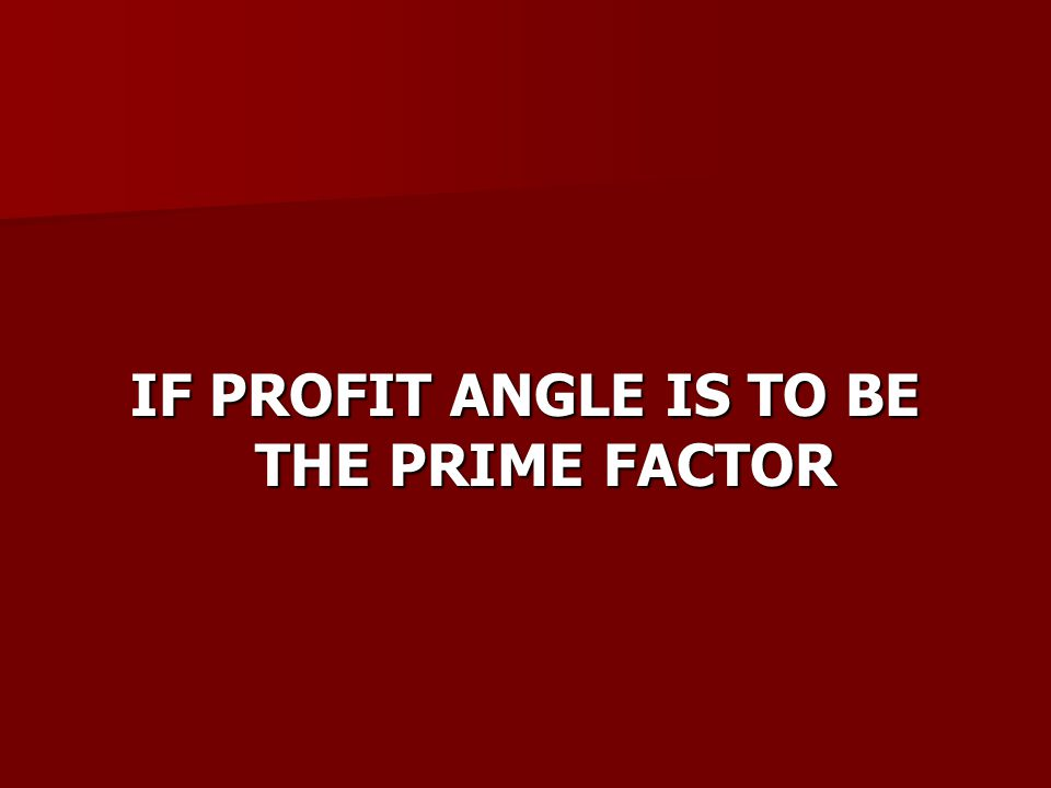 IF PROFIT ANGLE IS TO BE THE PRIME FACTOR