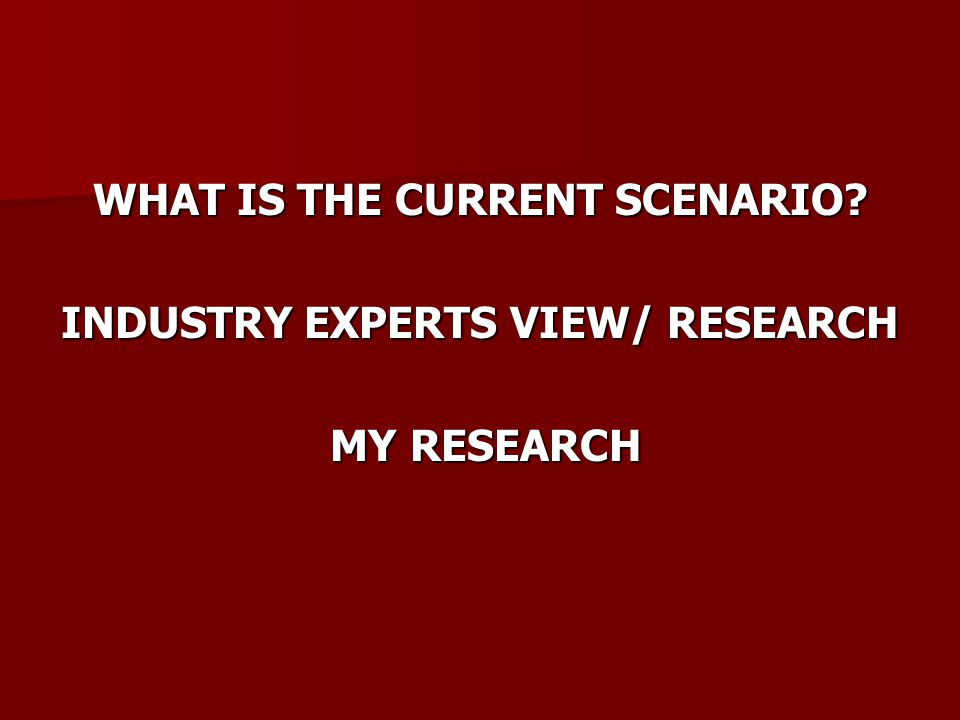 WHAT IS THE CURRENT SCENARIO? INDUSTRY EXPERTS VIEW/ RESEARCH MY RESEARCH MY RESEARCH