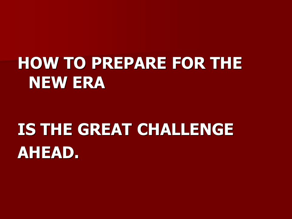 HOW TO PREPARE FOR THE NEW ERA IS THE GREAT CHALLENGE AHEAD.