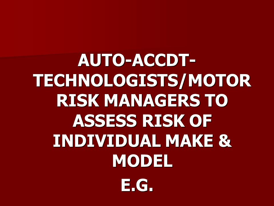 AUTO-ACCDT- TECHNOLOGISTS/MOTOR RISK MANAGERS TO ASSESS RISK OF INDIVIDUAL MAKE & MODEL E.G.