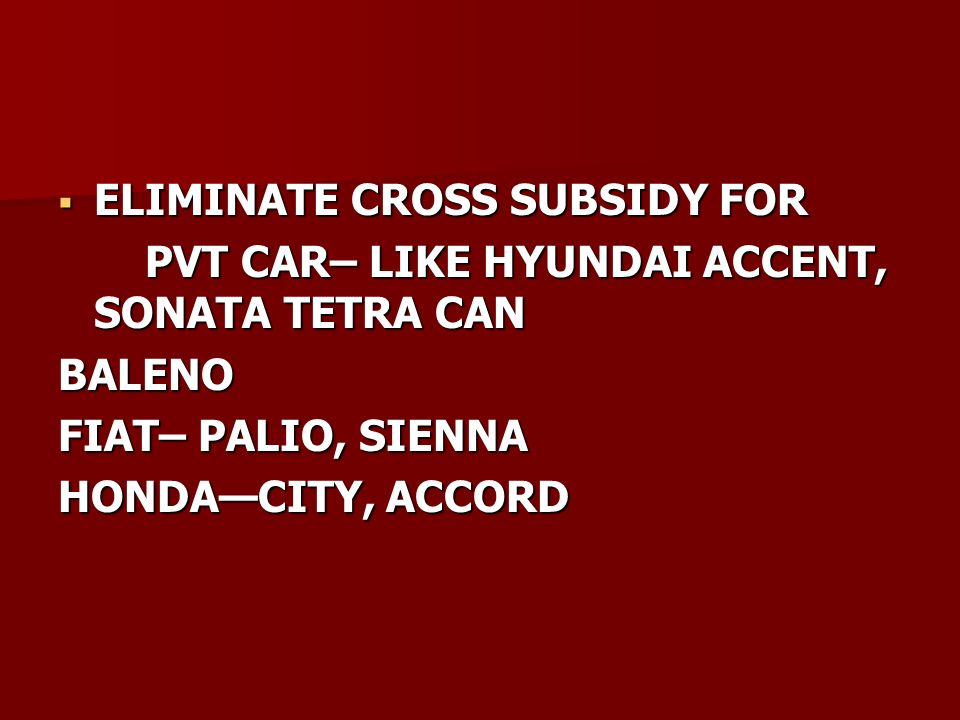  ELIMINATE CROSS SUBSIDY FOR PVT CAR– LIKE HYUNDAI ACCENT, SONATA TETRA CAN PVT CAR– LIKE HYUNDAI ACCENT, SONATA TETRA CANBALENO FIAT– PALIO, SIENNA HONDA—CITY, ACCORD
