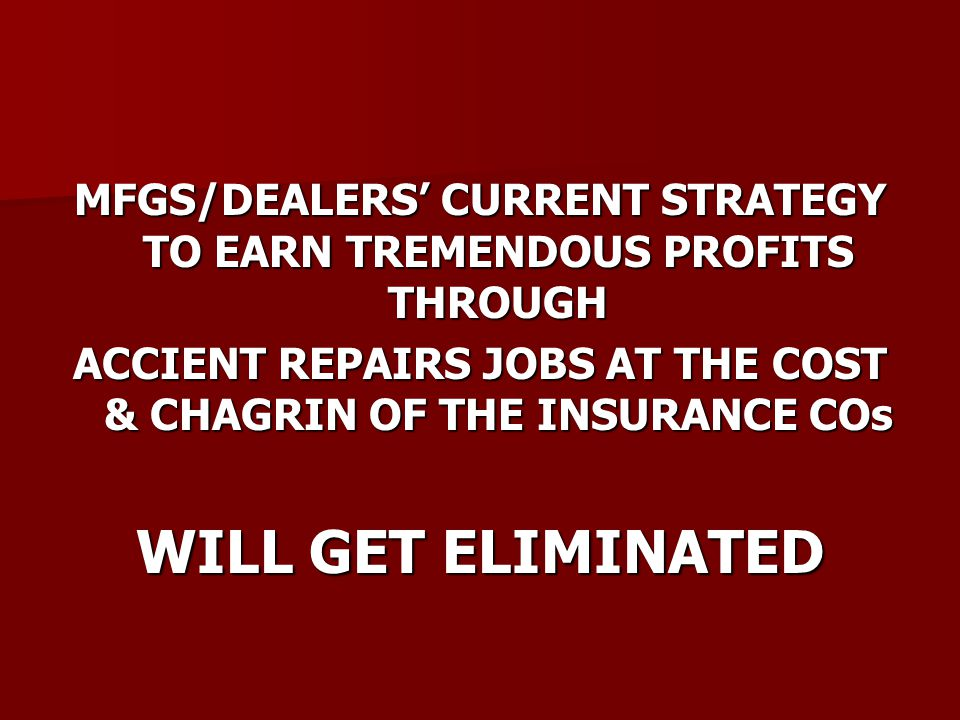 MFGS/DEALERS' CURRENT STRATEGY TO EARN TREMENDOUS PROFITS THROUGH ACCIENT REPAIRS JOBS AT THE COST & CHAGRIN OF THE INSURANCE COs WILL GET ELIMINATED