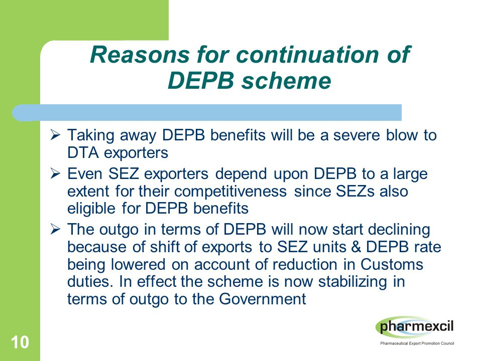 10 Reasons for continuation of DEPB scheme  Taking away DEPB benefits will be a severe blow to DTA exporters  Even SEZ exporters depend upon DEPB to a large extent for their competitiveness since SEZs also eligible for DEPB benefits  The outgo in terms of DEPB will now start declining because of shift of exports to SEZ units & DEPB rate being lowered on account of reduction in Customs duties.