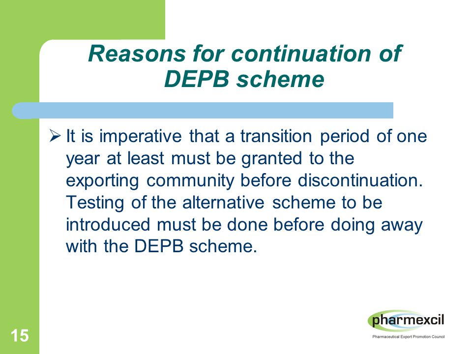 15 Reasons for continuation of DEPB scheme  It is imperative that a transition period of one year at least must be granted to the exporting community before discontinuation.