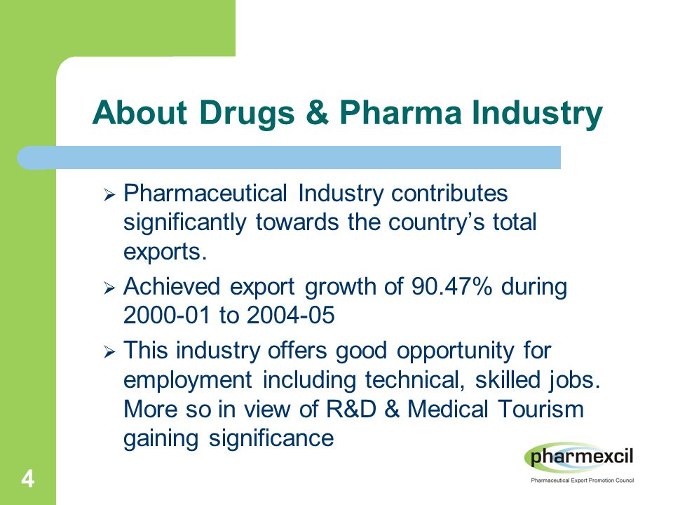 4 About Drugs & Pharma Industry  Pharmaceutical Industry contributes significantly towards the country's total exports.