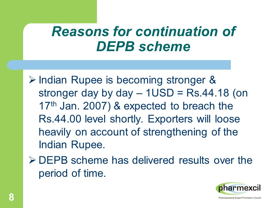 8 Reasons for continuation of DEPB scheme  Indian Rupee is becoming stronger & stronger day by day – 1USD = Rs.44.18 (on 17 th Jan.