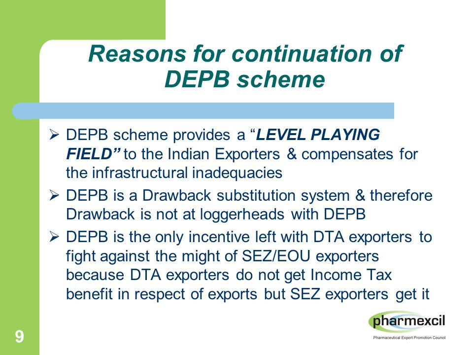 9 Reasons for continuation of DEPB scheme  DEPB scheme provides a LEVEL PLAYING FIELD to the Indian Exporters & compensates for the infrastructural inadequacies  DEPB is a Drawback substitution system & therefore Drawback is not at loggerheads with DEPB  DEPB is the only incentive left with DTA exporters to fight against the might of SEZ/EOU exporters because DTA exporters do not get Income Tax benefit in respect of exports but SEZ exporters get it