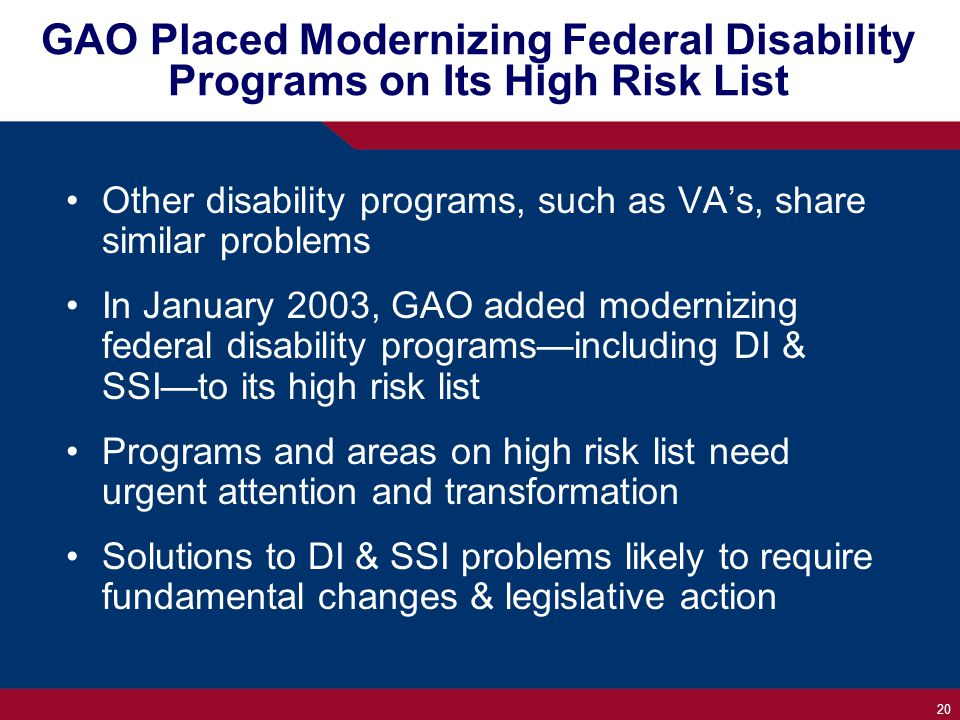 20 GAO Placed Modernizing Federal Disability Programs on Its High Risk List Other disability programs, such as VA's, share similar problems In January 2003, GAO added modernizing federal disability programs—including DI & SSI—to its high risk list Programs and areas on high risk list need urgent attention and transformation Solutions to DI & SSI problems likely to require fundamental changes & legislative action