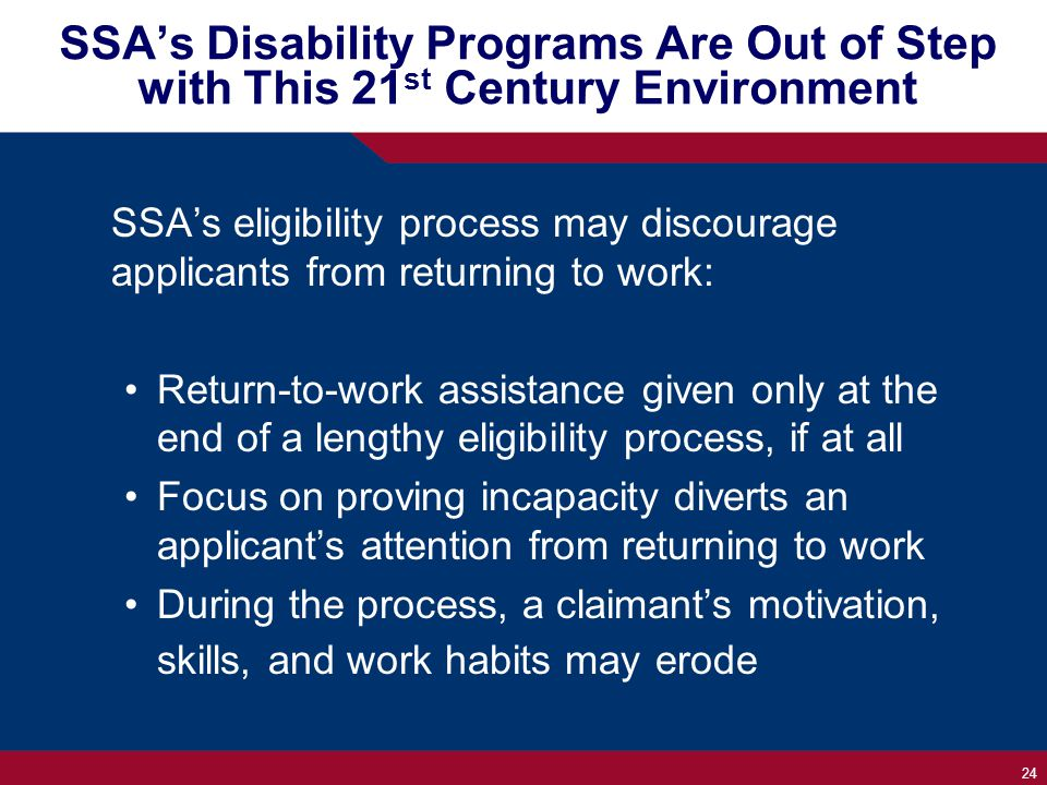 24 SSA's Disability Programs Are Out of Step with This 21 st Century Environment SSA's eligibility process may discourage applicants from returning to work: Return-to-work assistance given only at the end of a lengthy eligibility process, if at all Focus on proving incapacity diverts an applicant's attention from returning to work During the process, a claimant's motivation, skills, and work habits may erode