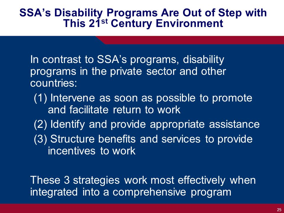 25 SSA's Disability Programs Are Out of Step with This 21 st Century Environment In contrast to SSA's programs, disability programs in the private sector and other countries: (1) Intervene as soon as possible to promote and facilitate return to work (2) Identify and provide appropriate assistance (3) Structure benefits and services to provide incentives to work These 3 strategies work most effectively when integrated into a comprehensive program