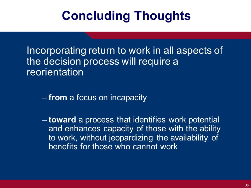 30 Concluding Thoughts Incorporating return to work in all aspects of the decision process will require a reorientation –from a focus on incapacity –toward a process that identifies work potential and enhances capacity of those with the ability to work, without jeopardizing the availability of benefits for those who cannot work