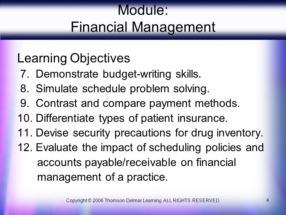 Copyright © 2006 Thomson Delmar Learning. ALL RIGHTS RESERVED. 4 Module: Financial Management Learning Objectives 7. Demonstrate budget-writing skills