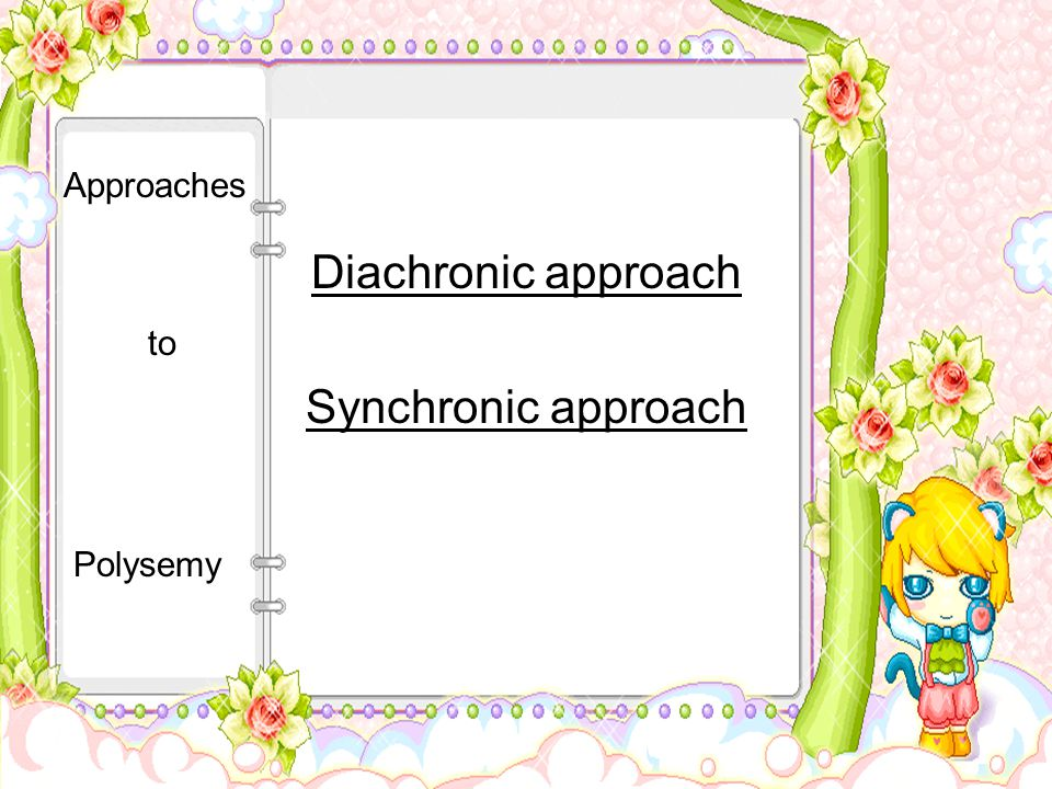 Diachronic approach Synchronic approach Approaches to Polysemy