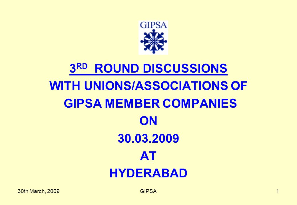 30th March, 2009GIPSA1 3 RD ROUND DISCUSSIONS WITH UNIONS/ASSOCIATIONS OF GIPSA MEMBER COMPANIES ON 30.03.2009 AT HYDERABAD