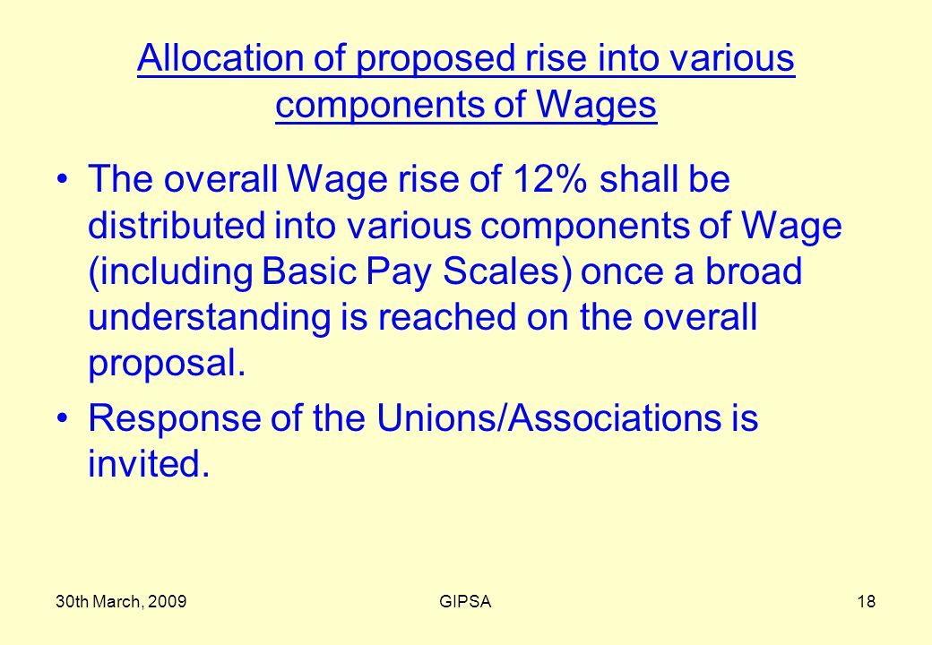 30th March, 2009GIPSA18 Allocation of proposed rise into various components of Wages The overall Wage rise of 12% shall be distributed into various components of Wage (including Basic Pay Scales) once a broad understanding is reached on the overall proposal.