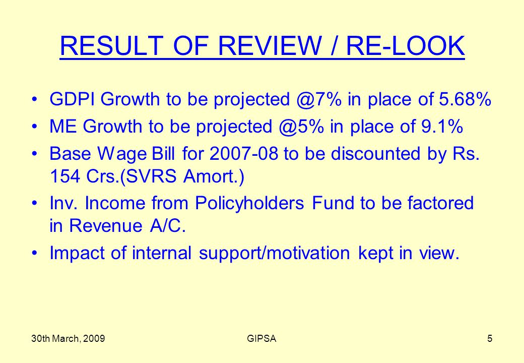 30th March, 2009GIPSA5 RESULT OF REVIEW / RE-LOOK GDPI Growth to be projected @7% in place of 5.68% ME Growth to be projected @5% in place of 9.1% Base Wage Bill for 2007-08 to be discounted by Rs.