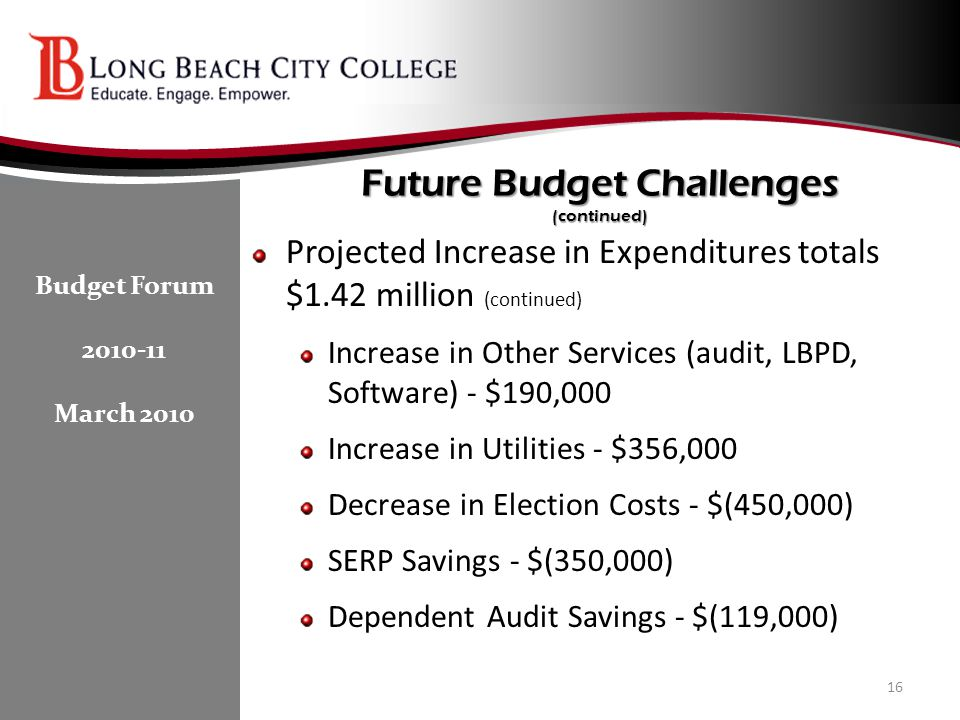 Future Budget Challenges (continued) Projected Increase in Expenditures totals $1.42 million (continued) Increase in Other Services (audit, LBPD, Software) - $190,000 Increase in Utilities - $356,000 Decrease in Election Costs - $(450,000) SERP Savings - $(350,000) Dependent Audit Savings - $(119,000) 16 Budget Forum 2010-11 March 2010