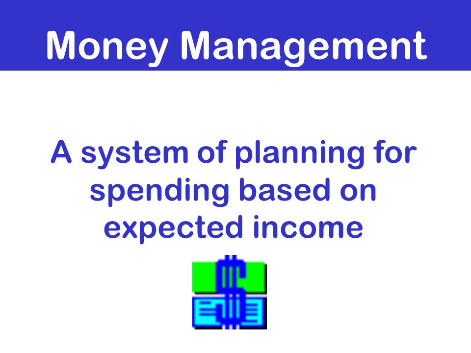 Money Management A system of planning for spending based on expected income