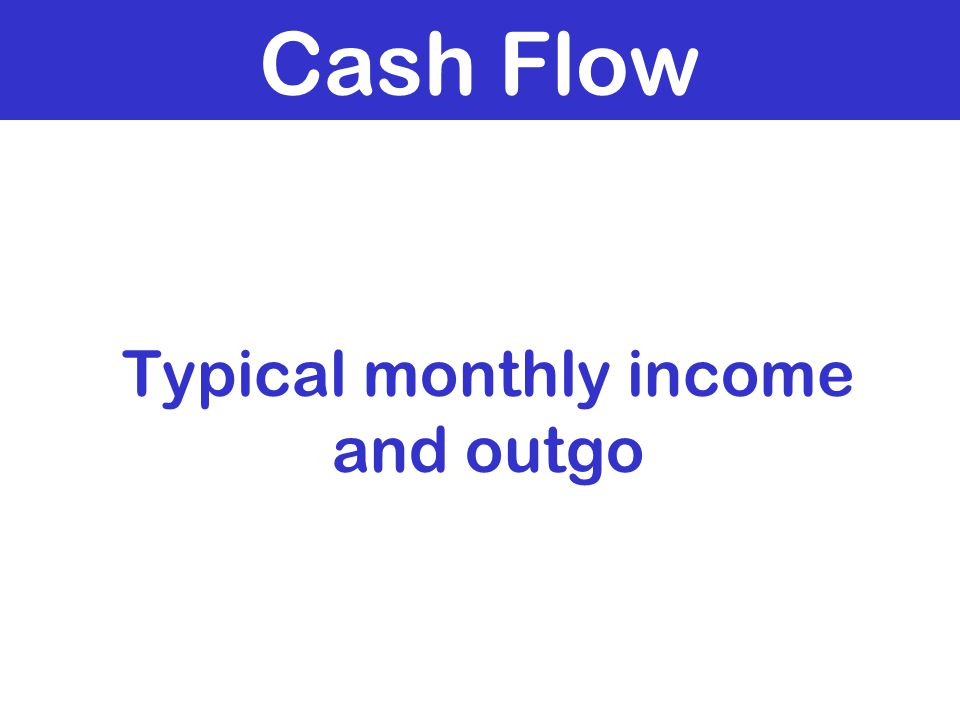 Cash Flow Typical monthly income and outgo