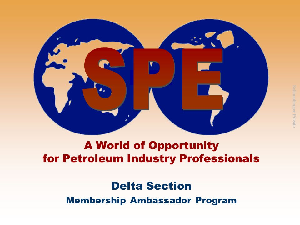Society of Petroleum Engineers — Delta Section www.spe-delta.org Society of Petroleum Engineers Delta Section Schlumberger Private Emerging Leaders Program Less than 10 years permanent industry experience Social, community service, professional and technical programs Network with your peers who will be the leaders of tomorrow and influence the future of the SPE.