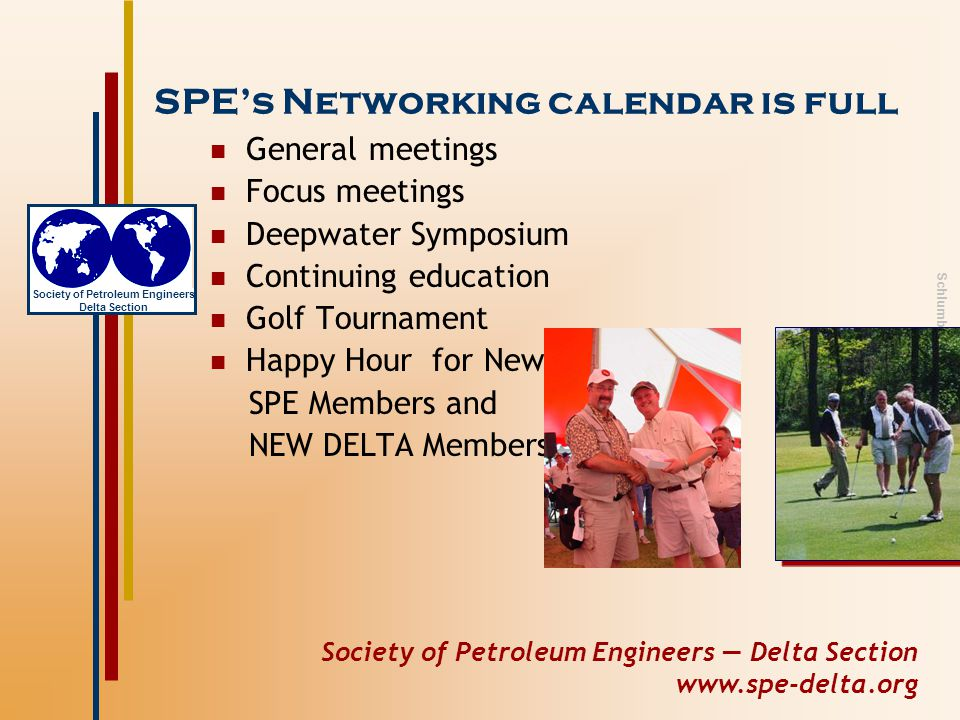 Society of Petroleum Engineers — Delta Section www.spe-delta.org Society of Petroleum Engineers Delta Section Schlumberger Private SPE's Networking calendar is full General meetings Focus meetings Deepwater Symposium Continuing education Golf Tournament Happy Hour for New SPE Members and NEW DELTA Members