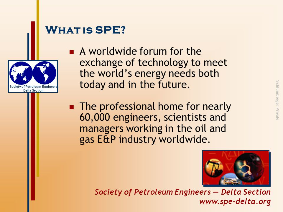 Society of Petroleum Engineers — Delta Section www.spe-delta.org Society of Petroleum Engineers Delta Section Schlumberger Private Service through SPE Focus on Secondary Schools –High School Recruiting Fairs bring Petroleum Engineering colleges to New Orleans students –E Week - National Engineering Week (Feb.