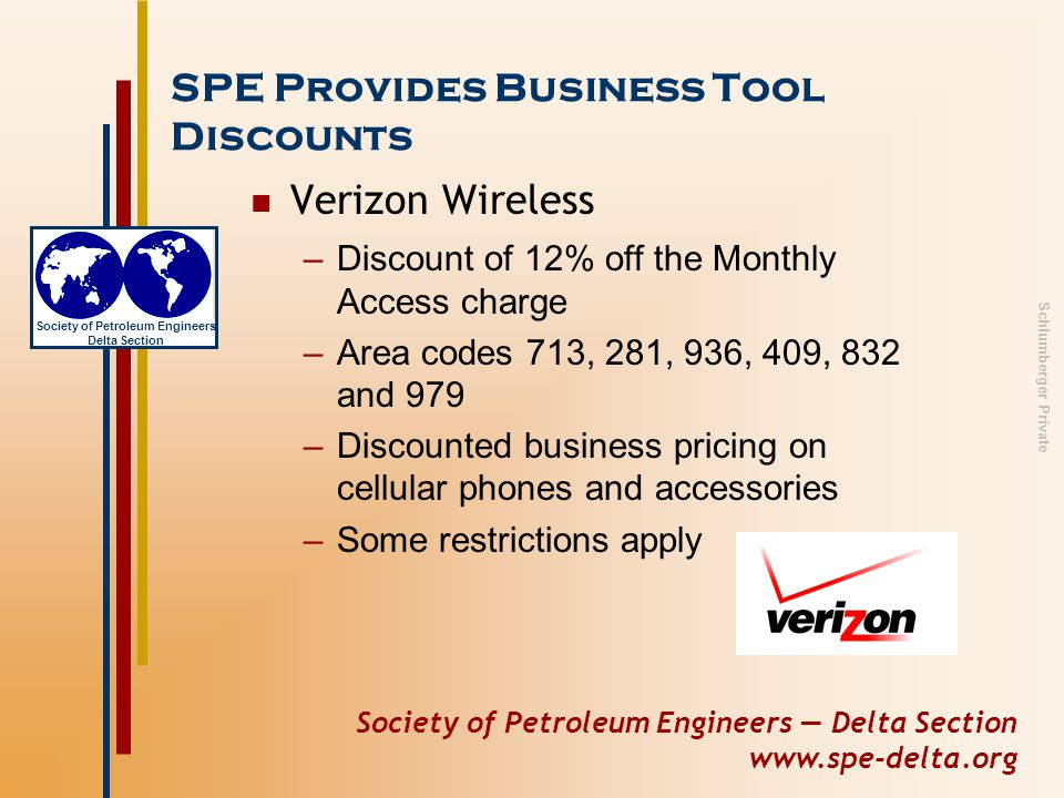 Society of Petroleum Engineers — Delta Section www.spe-delta.org Society of Petroleum Engineers Delta Section Schlumberger Private SPE Provides Business Tool Discounts Verizon Wireless –Discount of 12% off the Monthly Access charge –Area codes 713, 281, 936, 409, 832 and 979 –Discounted business pricing on cellular phones and accessories –Some restrictions apply