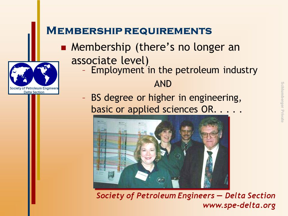 Society of Petroleum Engineers — Delta Section www.spe-delta.org Society of Petroleum Engineers Delta Section Schlumberger Private Membership requirements Membership (there's no longer an associate level) –Employment in the petroleum industry AND –BS degree or higher in engineering, basic or applied sciences OR.....