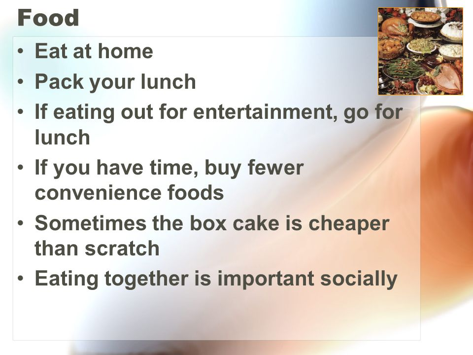 Food Eat at home Pack your lunch If eating out for entertainment, go for lunch If you have time, buy fewer convenience foods Sometimes the box cake is