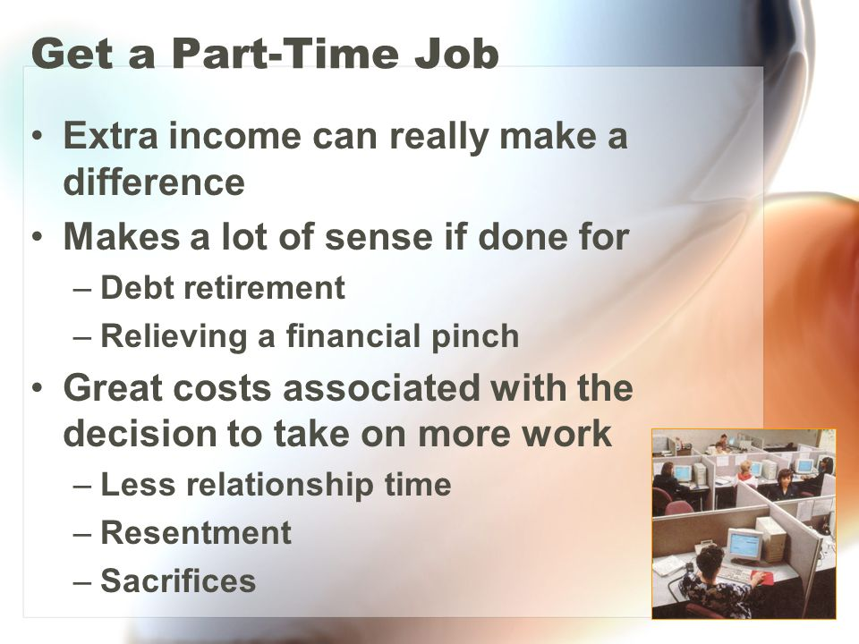 Get a Part-Time Job Extra income can really make a difference Makes a lot of sense if done for –Debt retirement –Relieving a financial pinch Great costs associated with the decision to take on more work –Less relationship time –Resentment –Sacrifices