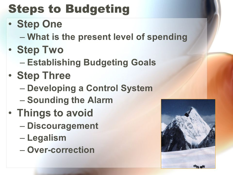 Steps to Budgeting Step One –What is the present level of spending Step Two –Establishing Budgeting Goals Step Three –Developing a Control System –Sounding the Alarm Things to avoid –Discouragement –Legalism –Over-correction