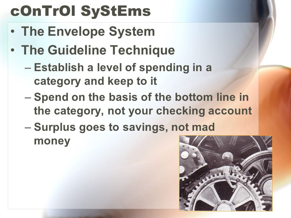 cOnTrOl SyStEms The Envelope System The Guideline Technique –Establish a level of spending in a category and keep to it –Spend on the basis of the bottom line in the category, not your checking account –Surplus goes to savings, not mad money
