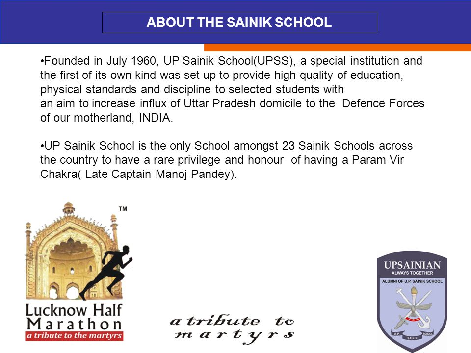 ABOUT THE EVENT ABOUT THE SAINIK SCHOOL Founded in July 1960, UP Sainik School(UPSS), a special institution and the first of its own kind was set up to provide high quality of education, physical standards and discipline to selected students with an aim to increase influx of Uttar Pradesh domicile to the Defence Forces of our motherland, INDIA.