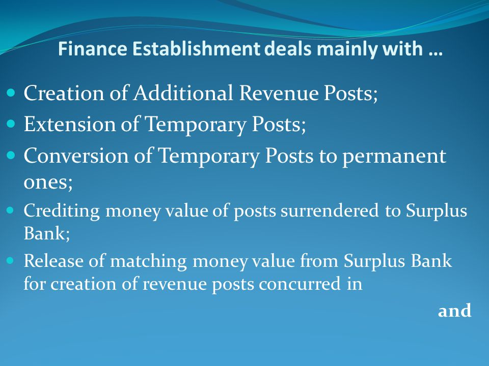 Finance Establishment deals mainly with … Creation of Additional Revenue Posts; Extension of Temporary Posts; Conversion of Temporary Posts to permane