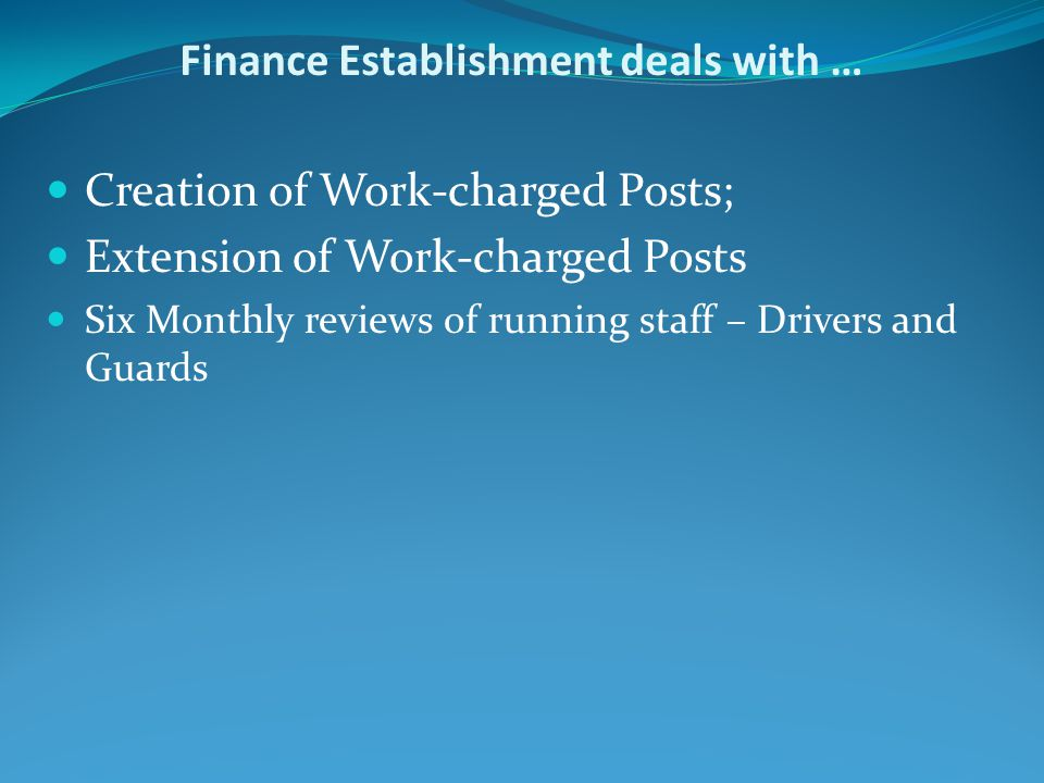 Finance Establishment deals with … Creation of Work-charged Posts; Extension of Work-charged Posts Six Monthly reviews of running staff – Drivers and Guards