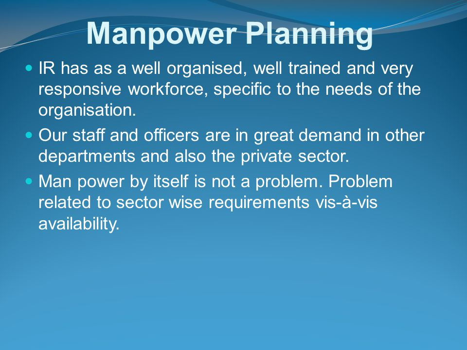 Manpower Planning IR has as a well organised, well trained and very responsive workforce, specific to the needs of the organisation. Our staff and off