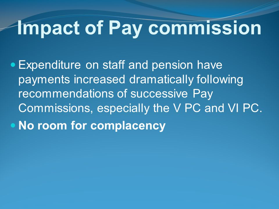 Impact of Pay commission Expenditure on staff and pension have payments increased dramatically following recommendations of successive Pay Commissions, especially the V PC and VI PC.