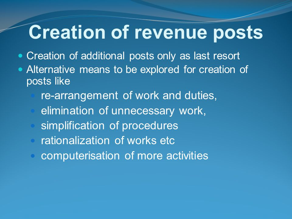 Creation of revenue posts Creation of additional posts only as last resort Alternative means to be explored for creation of posts like re-arrangement of work and duties, elimination of unnecessary work, simplification of procedures rationalization of works etc computerisation of more activities